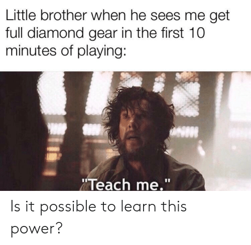 """It Possible: Little brother when he sees me get  full diamond gear in the first 10  minutes of playing:  Teach me."""" Is it possible to learn this power?"""