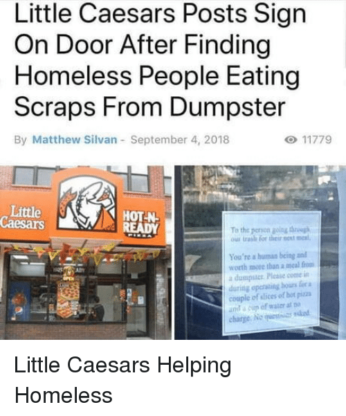 Homeless, Little Caesars, and Pizza: Little Caesars Posts Sign  On Door After Finding  Homeless People Eating  Scraps From Dumpster  By Matthew Silvan September 4, 2018  Little  Caesars  HOT N  To the peron golng thh  ous trash for their est meal  You're a human being and  worth more than a meal from  a dumpstcr Please come in  during opersting bours fie a  couple of slices of hot pizza  ut a cup of water at  charge No uestuas ndod Little Caesars Helping Homeless