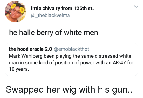 halle: little chivalry from 125th st.  @_theblackvelma  The halle berry of white men  the hood oracle 2.0 @emoblackthot  Mark Wahlberg been playing the same distressed white  man in some kind of position of power with an AK-47 for  10 years. Swapped her wig with his gun..