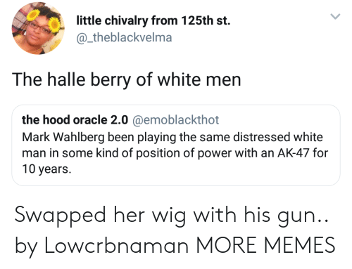 halle: little chivalry from 125th st.  @_theblackvelma  The halle berry of white men  the hood oracle 2.0 @emoblackthot  Mark Wahlberg been playing the same distressed white  man in some kind of position of power with an AK-47 for  10 years. Swapped her wig with his gun.. by Lowcrbnaman MORE MEMES