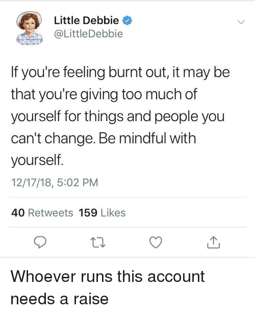 Too Much, Change, and Little Debbie: Little Debbie  @LittleDebbie  If you're feeling burnt out, it may be  that you're giving too much of  yourself for things and people you  can't change. Be mindful with  yourself  12/17/18, 5:02 PM  40 Retweets 159 Likes Whoever runs this account needs a raise