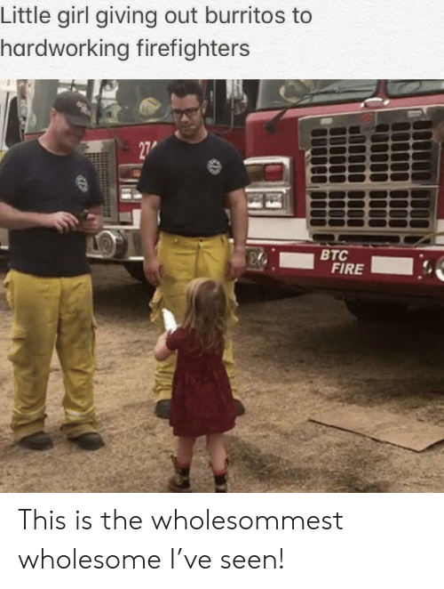 little girl: Little girl giving out burritos to  hardworking firefighters  27  ВТС  FIRE This is the wholesommest wholesome I've seen!