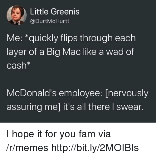 Flips: Little Greenis  @DurtMcHurtt  Me: *quickly flips through each  layer of a Big Mac like a wad of  Cash*  McDonald's employee: [nervously  assuring me] it's all there I swear. I hope it for you fam via /r/memes http://bit.ly/2MOIBIs