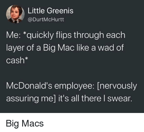 Flips: Little Greenis  @DurtMcHurtt  Me: *quickly flips through each  layer of a Big Mac like a wad of  Cash*  McDonald's employee: [nervously  assuring me] it's all there I swear. Big Macs