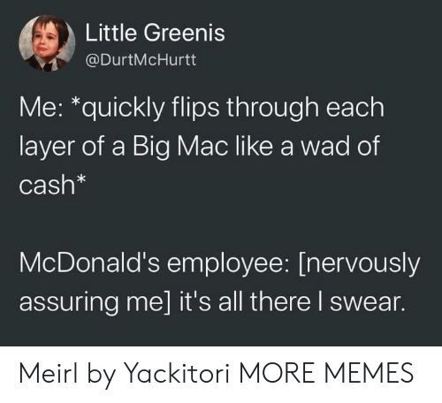 Flips: Little Greenis  @DurtMcHurtt  Me: *quickly flips through each  layer of a Big Mac like a wad of  Cash*  McDonald's employee: [nervously  assuring me] it's all there I swear. Meirl by Yackitori MORE MEMES