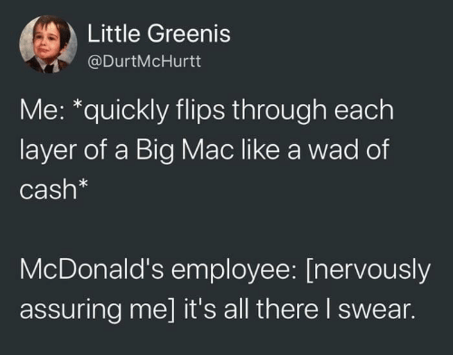 Flips: Little Greenis  @DurtMcHurtt  Me: *quickly flips through each  layer of a Big Mac like a wad of  Cash*  McDonald's employee: [nervously  assuring me] it's all there I swear.