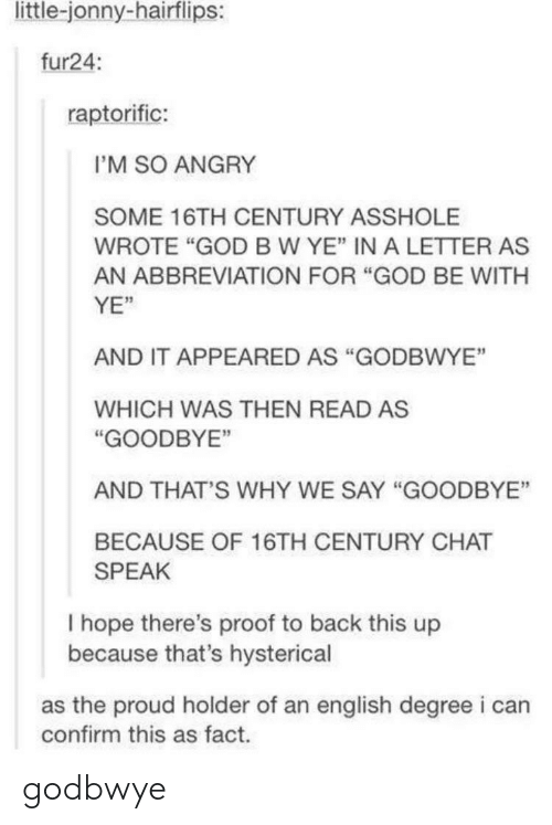 """b&w: little-jonny-hairflips:  fur24:  raptorific:  I'M SO ANGRY  SOME 16TH CENTURY ASSHOLE  WROTE """"GOD B W YE"""" IN A LETTER AS  AN ABBREVIATION FOR """"GOD BE WITH  YE""""  AND IT APPEARED AS """"GODBWYE""""  WHICH WAS THEN READ AS  """"GOODBYE""""  AND THAT'S WHY WE SAY """"GOODBYE  BECAUSE OF 16TH CENTURY CHAT  SPEAK  I hope there's proof to back this up  because that's hysterical  as the proud holder of an english degree i can  confirm this as fact. godbwye"""