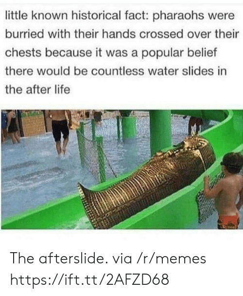Belief: little known historical fact: pharaohs were  burried with their hands crossed over their  chests because it was a popular belief  there would be countless water slides in  the after life The afterslide. via /r/memes https://ift.tt/2AFZD68