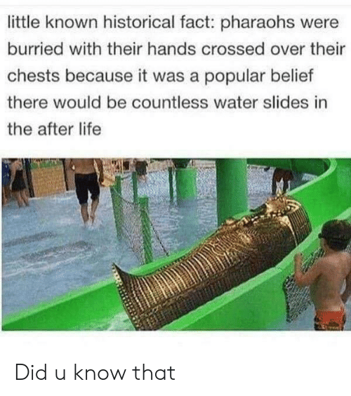 Belief: little known historical fact: pharaohs were  burried with their hands crossed over their  chests because it was a popular belief  there would be countless water slides in  the after life Did u know that
