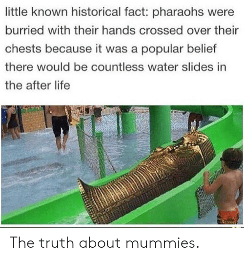 Belief: little known historical fact: pharaohs were  burried with their hands crossed over their  chests because it was a popular belief  there would be countless water slides in  the after life The truth about mummies.