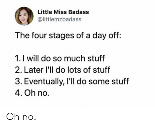 Badass: Little Miss Badass  @littlemzbadass  The four stages of a day off:  1. I will do so much stuff  2. Later 'll do lots of stuff  3. Eventually, I'll do some stuff  4. Oh no. Oh no.