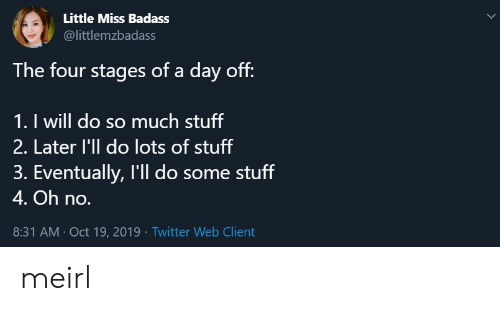 day off: Little Miss Badass  @littlemzbadass  The four stages of a day off:  1. I will do so much stuff  2. Later l'll do lots of stuff  3. Eventually, I'll do some stuff  4. Oh no.  8:31 AM Oct 19, 2019 Twitter Web Client meirl
