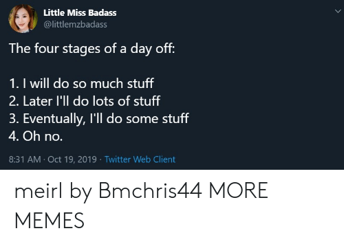 day off: Little Miss Badass  @littlemzbadass  The four stages of a day off:  1. I will do so much stuff  2. Later l'll do lots of stuff  3. Eventually, I'll do some stuff  4. Oh no.  8:31 AM Oct 19, 2019 Twitter Web Client meirl by Bmchris44 MORE MEMES