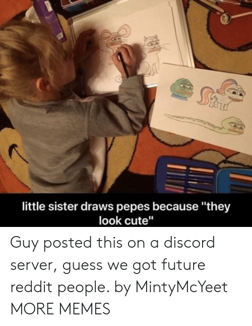 "Pepes: little sister draws pepes because ""they  look cute"" Guy posted this on a discord server, guess we got future reddit people. by MintyMcYeet MORE MEMES"