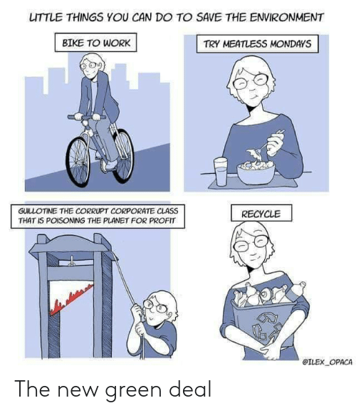 Mondays, Work, and Bike: LITTLE THINGS YOU CAN DO TO SAVE THE ENVIRONMENT  BIKE TO WORK  TRY MEATLESS MONDAYS  GUILLOTINE THE CORRUPT CORPORATE CLASS  THAT IS POISONING THE PLANET FOR PROFIT  RECYCLE  @ILEX OPACA The new green deal