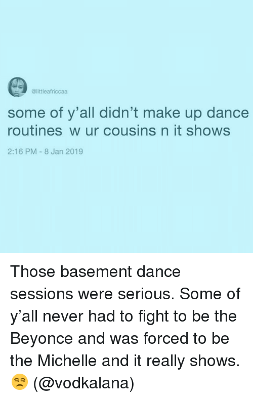 Beyonce, Girl Memes, and Dance: @littleafriccaa  some of y'all didn't make up dance  routines w ur cousins n it shows  2:16 PM-8 Jan 2019 Those basement dance sessions were serious. Some of y'all never had to fight to be the Beyonce and was forced to be the Michelle and it really shows. 😒 (@vodkalana)