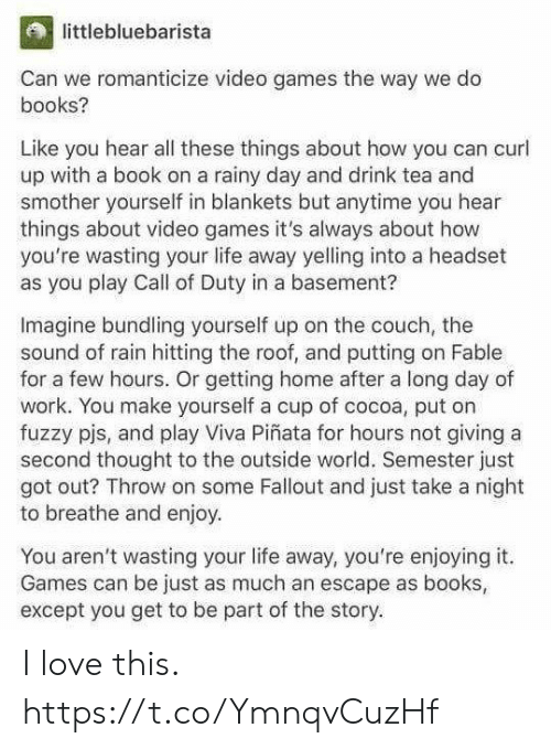 Books, Life, and Love: littlebluebarista  Can we romanticize video games the way we do  books?  Like you hear all these things about how you can curl  up with a book on a rainy day and drink tea and  smother yourself in blankets but anytime you hear  things about video games it's always about how  you're wasting your life away yelling into a headset  as you play Call of Duty in a basement?  Imagine bundling yourself up on the couch, the  sound of rain hitting the roof, and putting on Fable  for a few hours. Or getting home after a long day of  work. You make yourself a cup of cocoa, put on  fuzzy pjs, and play Viva Piñata for hours not giving a  second thought to the outside world. Semester just  got out? Throw on some Fallout and just take a night  to breathe and enjoy  You aren't wasting your life away, you're enjoying it.  Games can be just as much an escape as books  except you get to be part of the story. I love this. https://t.co/YmnqvCuzHf