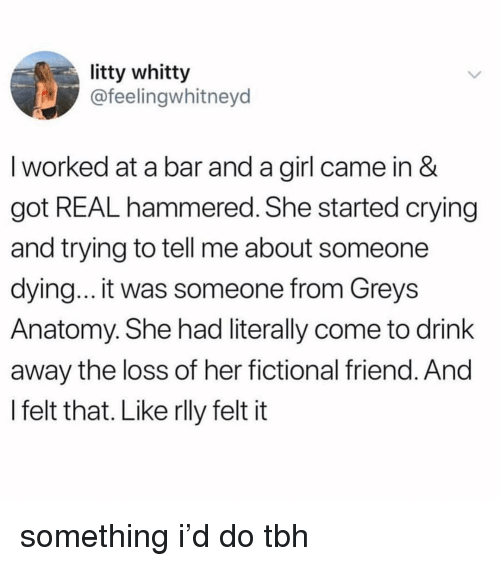 Crying, Tbh, and Grey's Anatomy: litty whitty  @feelingwhitneyd  I worked at a bar and a girl came in &  got REAL hammered. She started crying  and trying to tell me about someone  dying... it was someone from Greys  Anatomy. She had literally come to drink  away the loss of her fictional friend. And  I felt that. Like rlly felt it something i'd do tbh