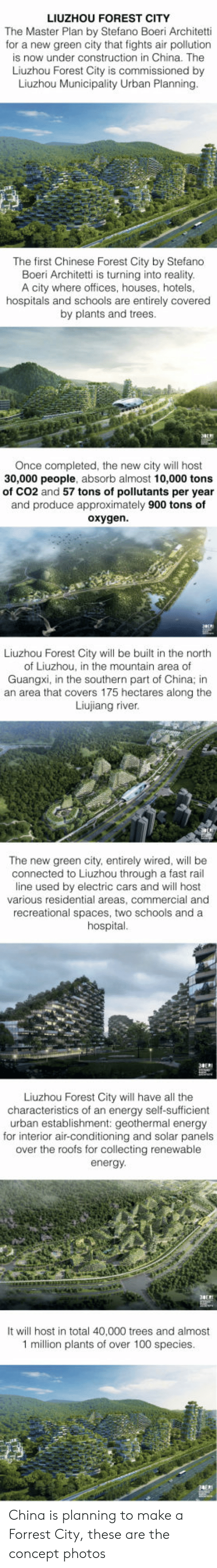 Absorbing: LIUZHOU FOREST CITY  The Master Plan by Stefano Boeri Architetti  for a new green city that fights air pollution  is now under construction in China. The  Liuzhou Forest City is commissioned by  Liuzhou Municipality Urban Planning  The first Chinese Forest City by Stefano  Boeri Architetti is turning into reality  A city where offices, houses, hotels  hospitals and schools are entirely covered  by plants and trees  Once completed, the new city will host  30,000 people  , absorb almost 10,000 tons  of CO2 and 57 tons of pollutants per year  and produce approximately 900 tons of  oxygen  Liuzhou Forest City will be built in the north  of Liuzhou, in the mountain area of  Guangxi, in the southern part of China; in  an area that covers 175 hectares along the  Liujiang river  The new green city, entirely wired, will be  connected to Liuzhou through a fast rail  line used by electric cars and will host  various residential areas, commercial and  recreational spaces, two schools and a  hospital  Liuzhou Forest City will have all the  characteristics of an energy self-sufficient  urban establishment: geothermal energy  for interior air-conditioning and solar panels  over the roofs for collecting renewable  energy  ove the roofs  It will host in total 40,000 trees and almost  1 million plants of over 100 species China is planning to make a Forrest City, these are the concept photos