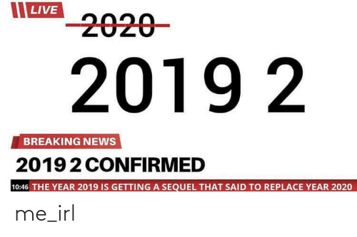 Confirmed: LIVE  -2020-  2019 2  BREAKING NEWS  20192 CONFIRMED  10:46 THE YEAR 2019 IS GETTING A SEQUEL THAT SAID TO REPLACE YEAR 2020 me_irl