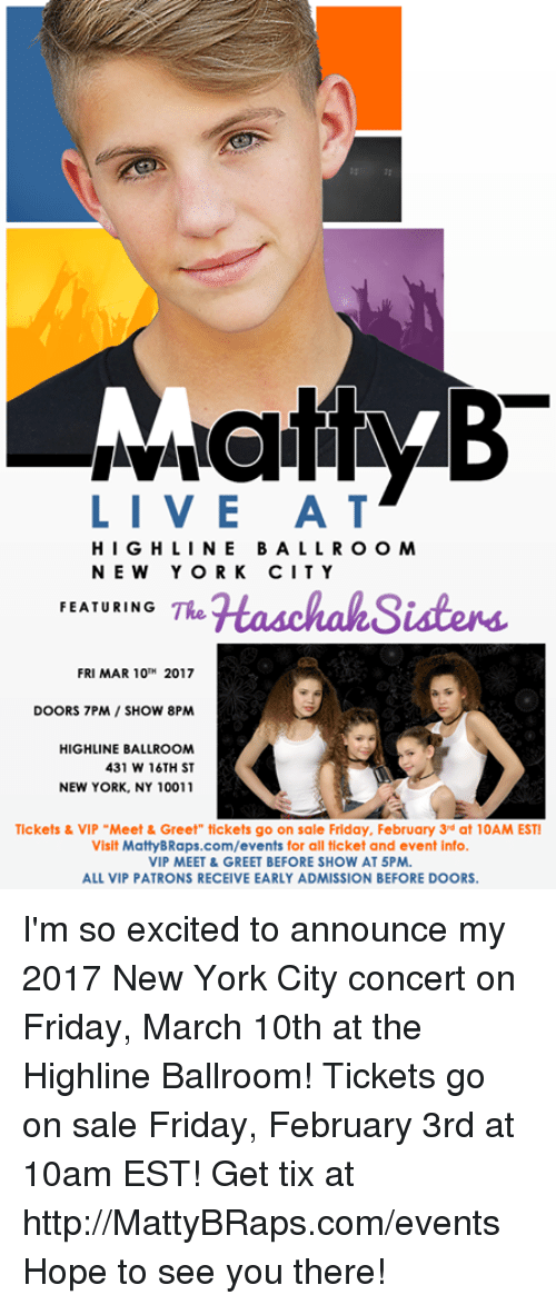 "Tix: LIVE A T  HIGHLINE BALL R O O M  NEW YORK CITY  FEATURING  TRe  HaschahSisters.  FRI MAR 10TH  2017  DOORS 7PM SHOW 8PM  HIGHLINE BALLROOM  431 W 16TH ST  NEW YORK, NY 10011  Tickets & VIP ""Meet & Greet"" tickets go on sale Friday, February 3rd at 10AM EST!  Visit MattyBRaps.com/events for all ticket and event info.  VIP MEET & GREET BEFORE SHOW AT 5PM.  ALL VIP PATRONS RECEIVE EARLY ADMISSION BEFORE DOORS. I'm so excited to announce my 2017 New York City concert on Friday, March 10th at the Highline Ballroom!  Tickets go on sale Friday, February 3rd at 10am EST!  Get tix at http://MattyBRaps.com/events  Hope to see you there!"