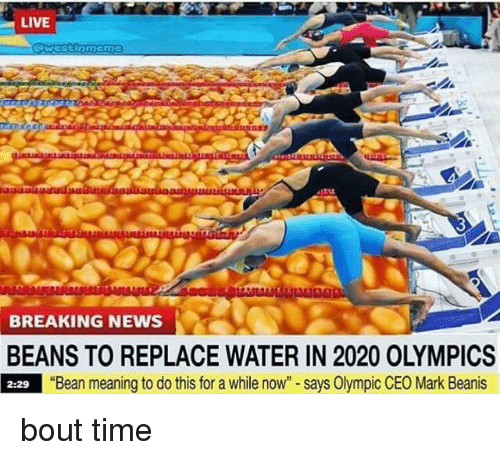 "Memes, News, and Breaking News: LIVE  BREAKING NEWS  BEANS TO REPLACE WATER IN 2020 OLYMPICS  2:29 ""Bean meaning to do this for a while now"" - says Olympic CEO Mark Beanis bout time"