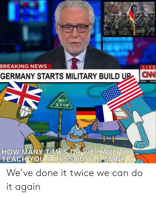 cnn.com, Do It Again, and How Many Times: LIVE  BREAKING NEWS  CNN  N  GERMANY STARTS MILITARY BUILD UP  4*  BUS  STOP  HOW MANY TIMES DO WE HAVE TO  TEACH YOU A LESSON OLD MAN We've done it twice we can do it again