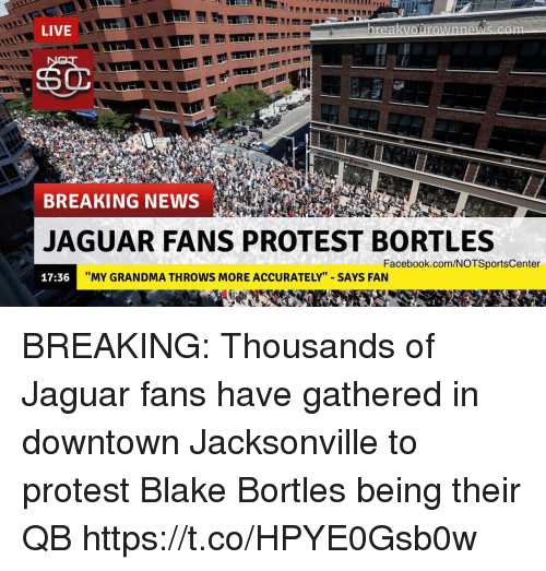 """protestant: LIVE  BREAKING NEWS  JAGUAR FANS PROTEST BORTLES  Facebook.com/NOTSportsCenter  17:36  """"MY GRANDMA THROWS MORE ACCURATELY"""" SAYS FAN BREAKING: Thousands of Jaguar fans have gathered in downtown Jacksonville to protest Blake Bortles being their QB https://t.co/HPYE0Gsb0w"""