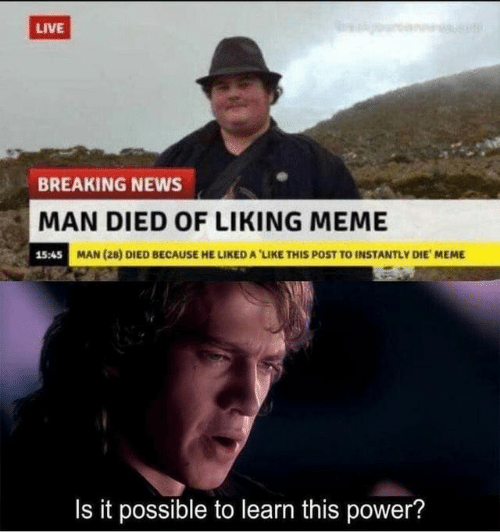 Liking: LIVE  BREAKING NEWS  MAN DIED OF LIKING MEME  15:45 MAN (28) DIED BECAUSE HE LIKEDA'LIKE THIS POST TO INSTANTLY DIE MEME  Is it possible to learn this power?