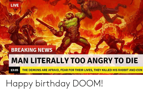 Man Literally Too Angry To Die: LIVE  BREAKING NEWS  MAN LITERALLY TOO ANGRY TO DIE  THE DEMONS ARE AFRAID, FEAR FOR THEIR LIVES, THEY KILLED HIS RABBIT AND CON Happy birthday DOOM!
