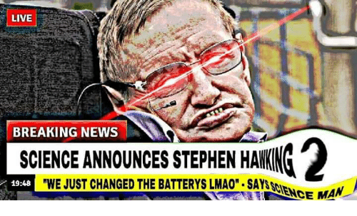 """Lmao, News, and Stephen: LIVE  BREAKING NEWS  SCIENCE ANNOUNCES STEPHEN HAKING  """"WE JUST CHANGED THE BATTERYS LMAO.SAYSSCIE  2  19:48  NCE MAN"""