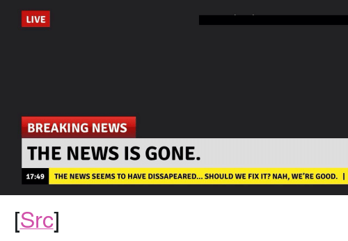"""News, Reddit, and Breaking News: LIVE  BREAKING NEWS  THE NEWS IS GONE.  17:49  THE NEWS SEEMS TO HAVE DISSAPEARED... SHOULD WE FIX IT? NAH, WE'RE GOOD. I <p>[<a href=""""https://www.reddit.com/r/surrealmemes/comments/84cd60/no_more/"""">Src</a>]</p>"""