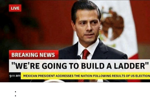 """9/11, Dank, and 🤖: LIVE  BREAKING NEWS  """"WE'RE GOING TO BUILD A LADDER""""  9:11 am  MEXICAN PRESIDENT ADDRESSES THE NATION FOLLOWING RESULTS OF US ELECTION 𝓘𝓷𝓽𝒆𝓻𝓷𝒆𝓽 𝓣𝓸𝓾𝓻𝓲𝓼𝓽 𝓖𝓾𝓲𝓭𝒆 𝐼𝐼: 𝓡𝔢𝔩𝔬𝔞𝔡𝔢𝔡"""