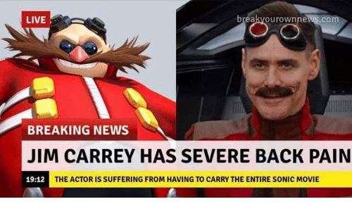 Jim Carrey, News, and Breaking News: LIVE  breakvourownnews.com  BREAKING NEWS  JIM CARREY HAS SEVERE BACK PAIN  19:12  THE ACTOR IS SUFFERING FROM HAVING TO CARRY THE ENTIRE SONIC MOVIE