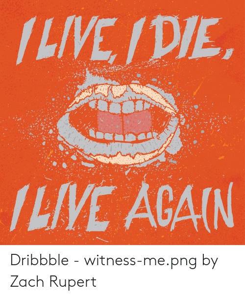 Dribbble: /LIVE /DIE  /LIVE AGAIN Dribbble - witness-me.png by Zach Rupert
