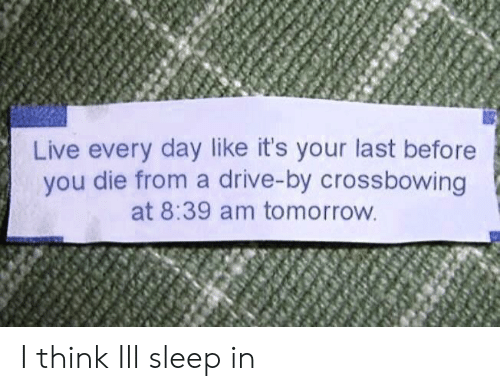 Drive By, Drive, and Live: Live every day like it's your last before  you die from a drive-by crossbowing  at 8:39 am tomorrow I think Ill sleep in
