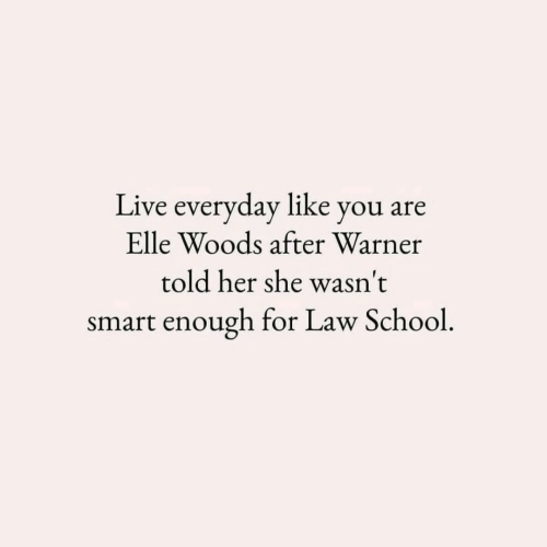 elle: Live everyday like you are  Elle Woods after Warner  told her she wasn't  smart enough for Law School.