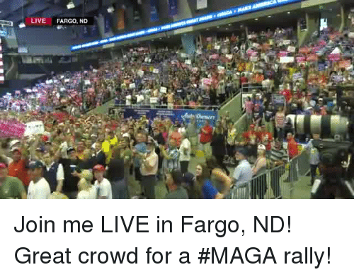 Fargo, join.me, and Live: LIVE FARGO, ND Join me LIVE in Fargo, ND! Great crowd for a #MAGA rally!