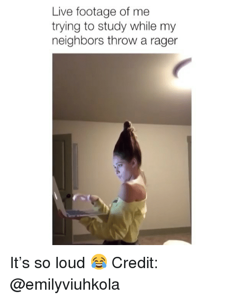 Memes, Live, and Neighbors: Live footage of me  trying to study while my  neighbors throw a rager It's so loud 😂 Credit: @emilyviuhkola