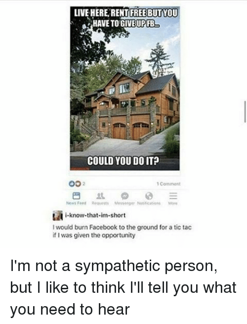 im short: LIVE HERE RENT FREE BUT YOU  a HAVE TO GIVE UPFB  COULD YOU DOIT?  OO  Comment  News Fer Requests Messenger Nutications More  i-know-that-im-short  would burn Facebook to the ground for atic tac  if I was given the opportunity I'm not a sympathetic person, but I like to think I'll tell you what you need to hear