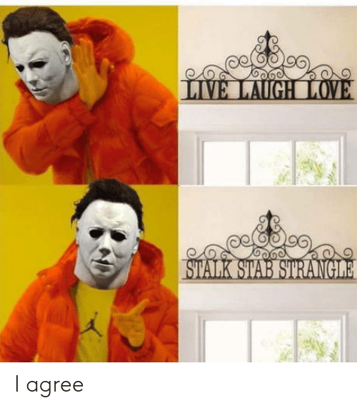 i agree: LIVE LAUGH LOVE  STALK STAB STRANGILE I agree
