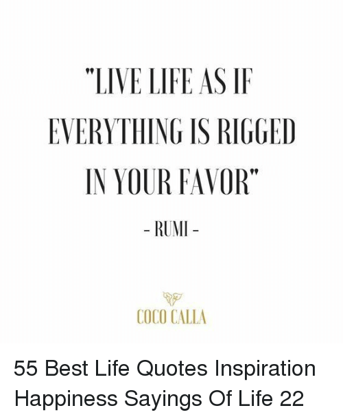 """sayings: """"LIVE LIFE AS IF  EVERYTHING IS RIGGED  IN YOUR FAVOR""""  - RUMI  COCO CALLA 55 Best Life Quotes Inspiration Happiness Sayings Of Life 22"""
