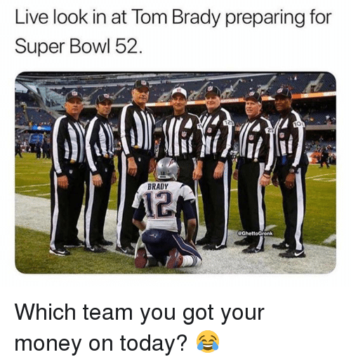 Dank, Money, and Super Bowl: Live look in at lom Brady preparing for  Super Bowl 52.  12  BRADY  12 Which team you got your money on today? 😂