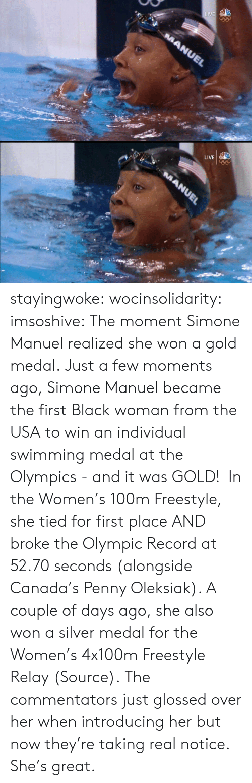 utf-8: LIVE  MANUEL   LIVE  MANUEL stayingwoke:  wocinsolidarity:  imsoshive:  The moment Simone Manuel realized she won a gold medal.  Just a few moments ago, Simone Manuel became the first Black woman from the USA to win an individual swimming medal at the Olympics - and it was GOLD!  In the Women's 100m Freestyle, she tied for first place AND broke the Olympic Record at 52.70 seconds (alongside Canada's Penny Oleksiak). A couple of days ago, she also won a silver medal for the Women's 4x100m Freestyle Relay (Source).  The commentators just glossed over her when introducing her but now they're taking real notice. She's great.