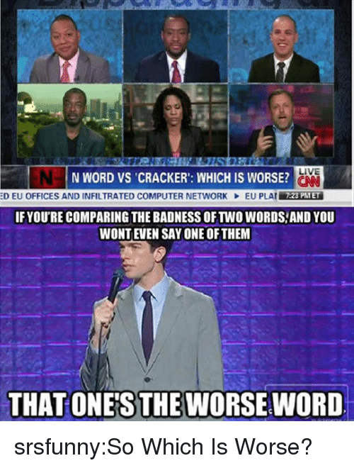 Tumblr, Blog, and Computer: LIVE  N WORD VS CRACKER': WHICH IS WORSE?  :D EU OFFICES AND INFILTRATED COMPUTER NETWORK  EU PLAIİAREİ  7:23 PTET  IFYOU'RE COMPARING THE BADNESS OF TWO WORDS,AND YOU  WONTEVEN SAY ONE OFTHEM  THAT ONE'S THE WORSE WORD srsfunny:So Which Is Worse?