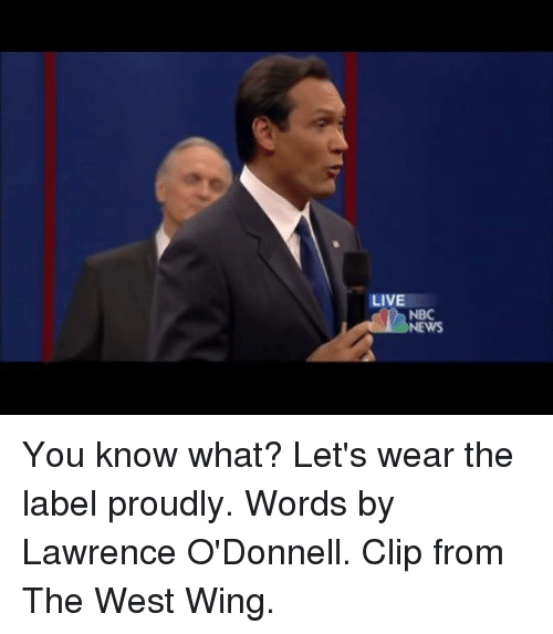 odonnell: LIVE  NBC  NEWS You know what? Let's wear the label proudly. Words by Lawrence O'Donnell. Clip from The West Wing.