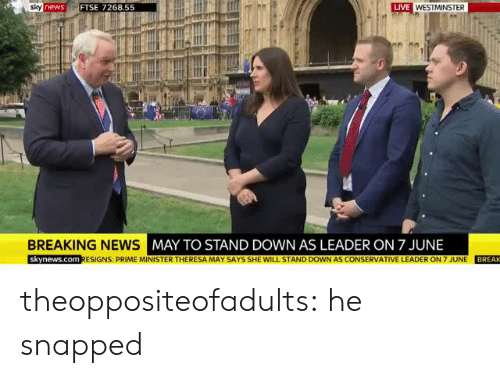 News, Tumblr, and Blog: LIVE  newsFTSE 7268.55  BREAKING NEWS  MAY TO STAND DOWN AS LEADER ON 7 JUNE  skynews.com RESIGNS: PRIME MINISTER THERESA MAY SAYS SHE WILL STAND DOWN AS CONSERVATIVE LEADER ON 7 JUNE BREAK theoppositeofadults:   he snapped