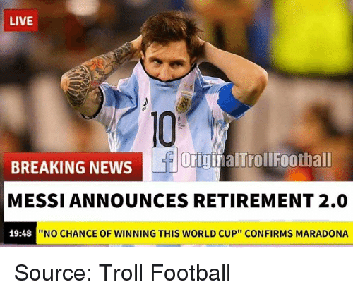 """Football, Memes, and News: LIVE  OiginalTrollFootball  BREAKING NEWS  MESSI ANNOUNCES RETIREMENT 2.0  19:48  """"NO CHANCE OF WINNING THIS WORLD CUP"""" CONFIRMS MARADONA Source: Troll Football"""