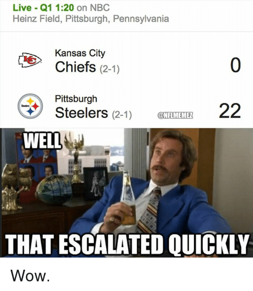Kansas City Chiefs: Live Q1 1:20 on NBC  Heinz Field, Pittsburgh, Pennsylvania  Kansas City  Chiefs  (2-1)  Pittsburgh  22  Steelers  (2-1)  ONFLMEMEZ  WELL  THAT ESCALATED QUICKLY Wow.
