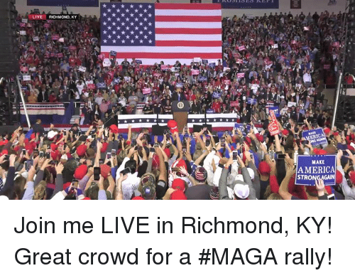richmond: LIVE RICHMOND, KY  MAKE  AMERICA  STRO Join me LIVE in Richmond, KY! Great crowd for a #MAGA rally!